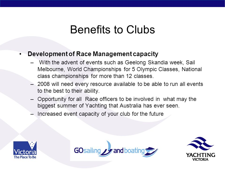 Benefits to Clubs Development of Race Management capacity – With the advent of events such as Geelong Skandia week, Sail Melbourne, World Championships for 5 Olympic Classes, National class championships for more than 12 classes.