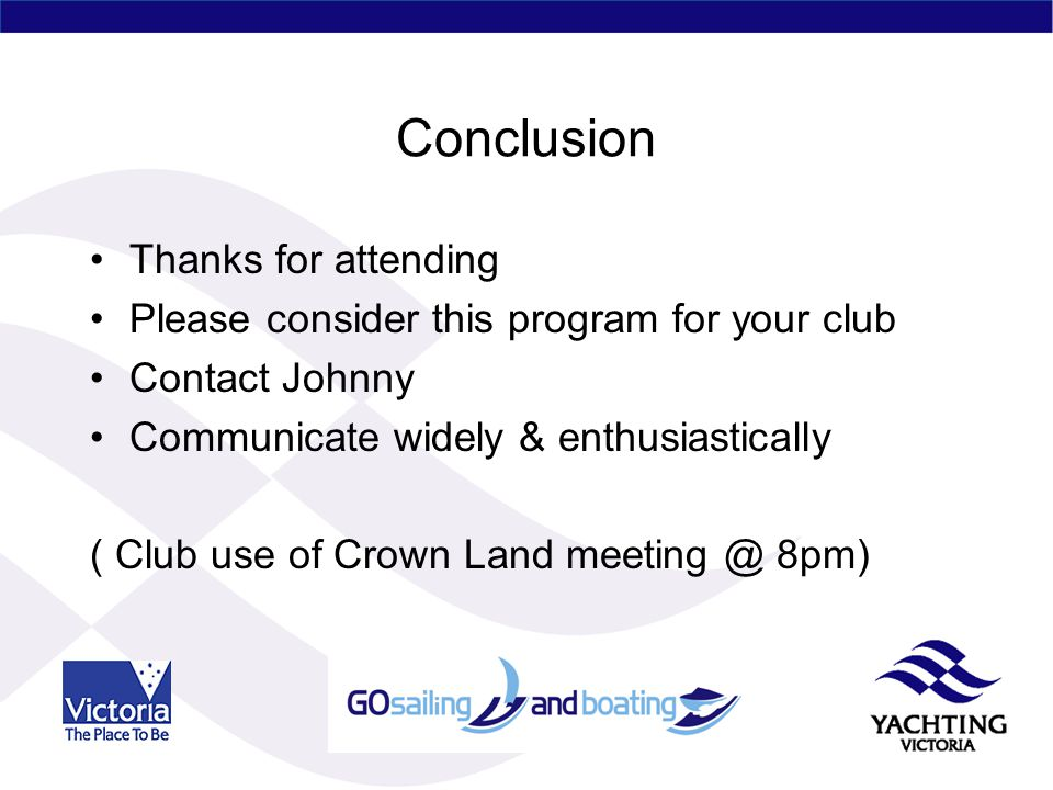 Conclusion Thanks for attending Please consider this program for your club Contact Johnny Communicate widely & enthusiastically ( Club use of Crown Land meeting @ 8pm)