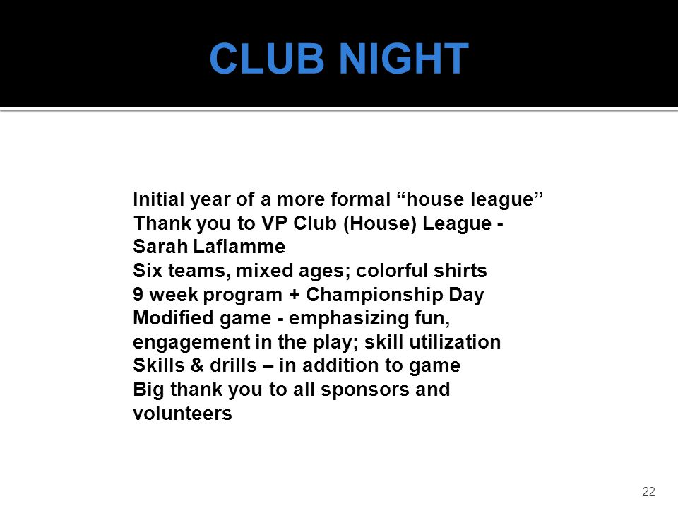 22 CLUB NIGHT Initial year of a more formal house league Thank you to VP Club (House) League - Sarah Laflamme Six teams, mixed ages; colorful shirts 9