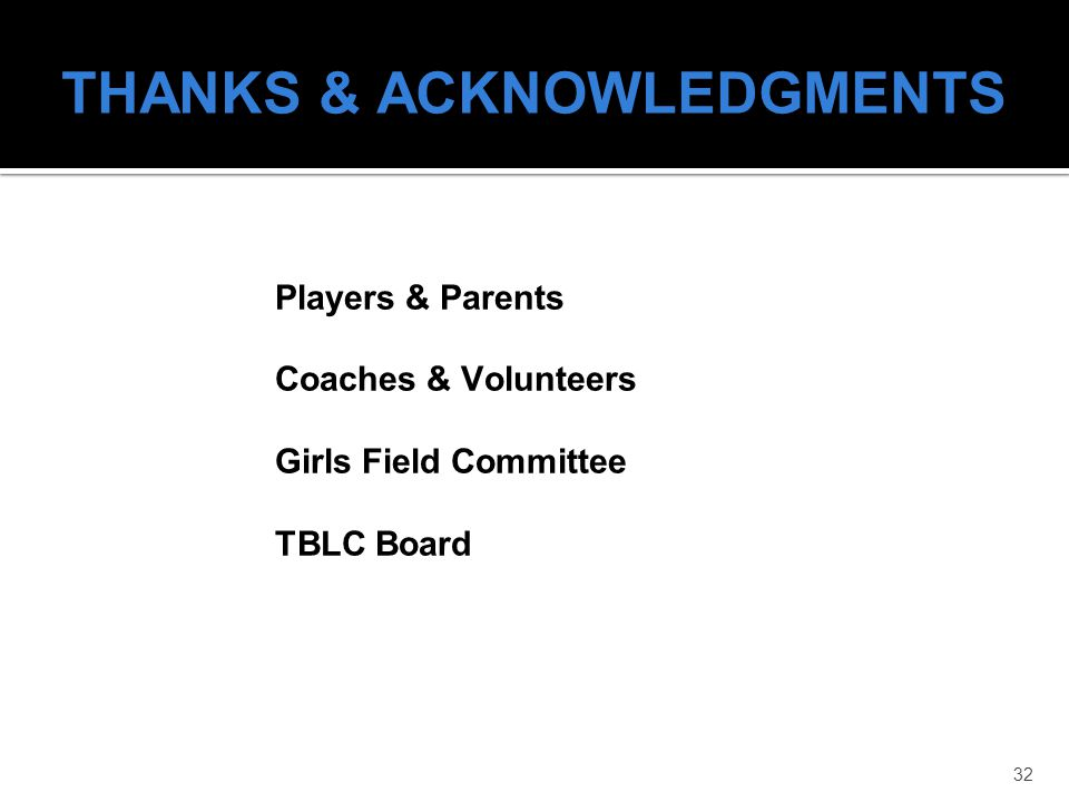 32 THANKS & ACKNOWLEDGMENTS Players & Parents Coaches & Volunteers Girls Field Committee TBLC Board