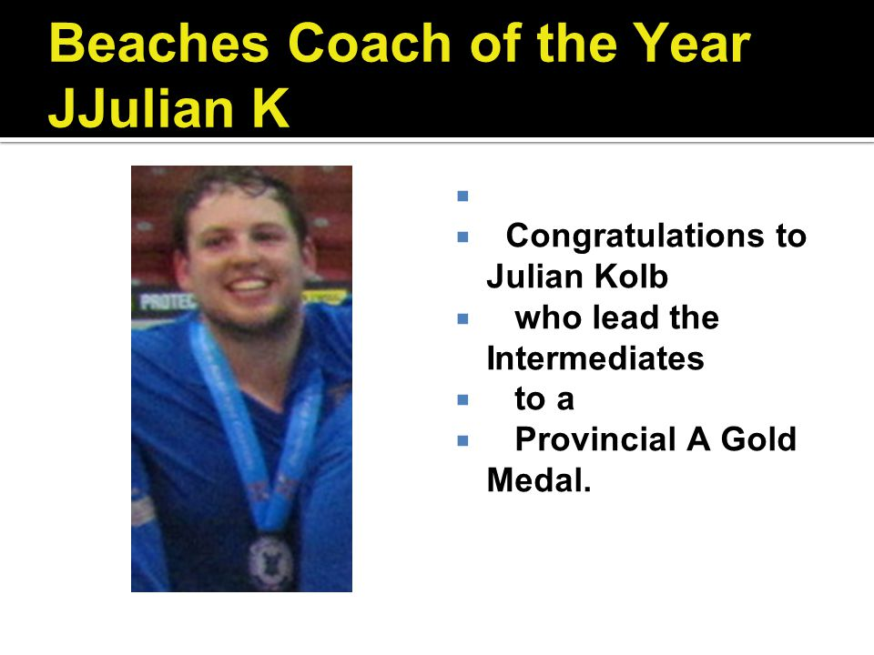 Beaches Coach of the Year JJulian K Congratulations to Julian Kolb who lead the Intermediates to a Provincial A Gold Medal.