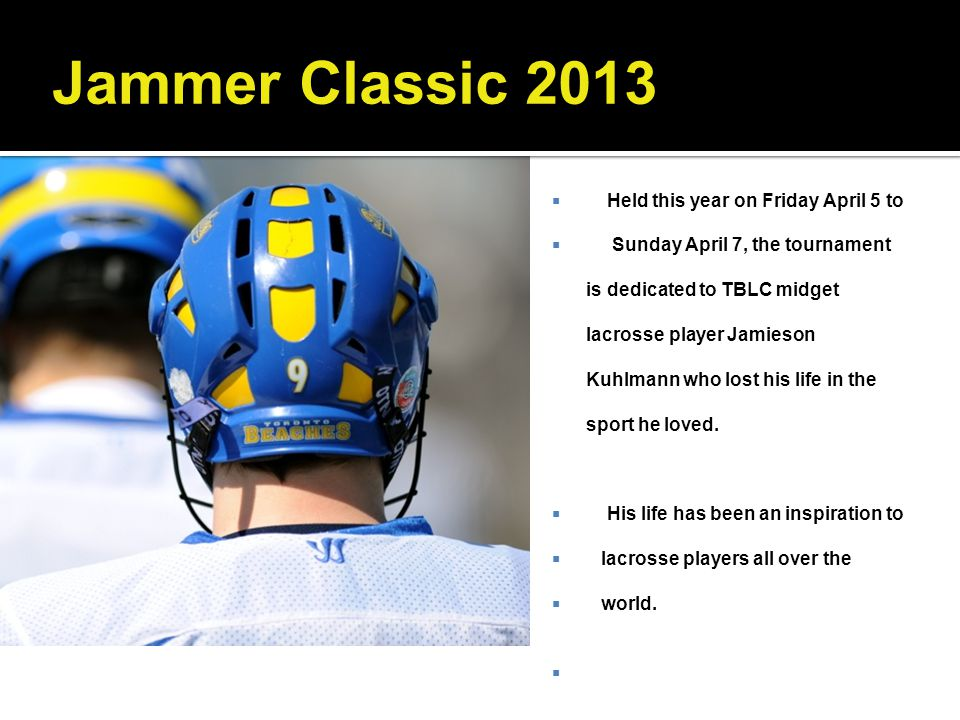 Jammer Classic 2013 Held this year on Friday April 5 to Sunday April 7, the tournament is dedicated to TBLC midget lacrosse player Jamieson Kuhlmann w