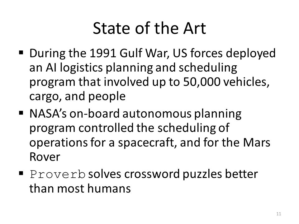 During the 1991 Gulf War, US forces deployed an AI logistics planning and scheduling program that involved up to 50,000 vehicles, cargo, and people NA