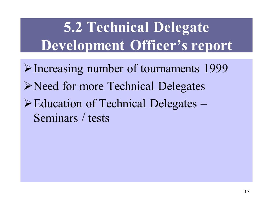 13 5.2 Technical Delegate Development Officers report Increasing number of tournaments 1999 Need for more Technical Delegates Education of Technical Delegates – Seminars / tests