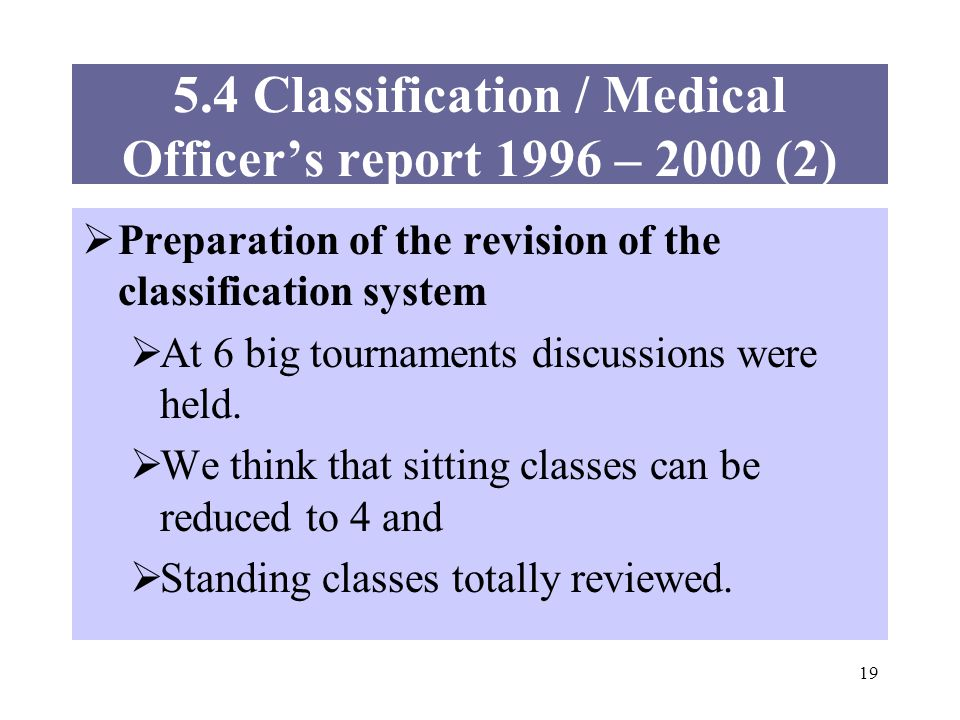 19 5.4 Classification / Medical Officers report 1996 – 2000 (2) Preparation of the revision of the classification system At 6 big tournaments discussions were held.