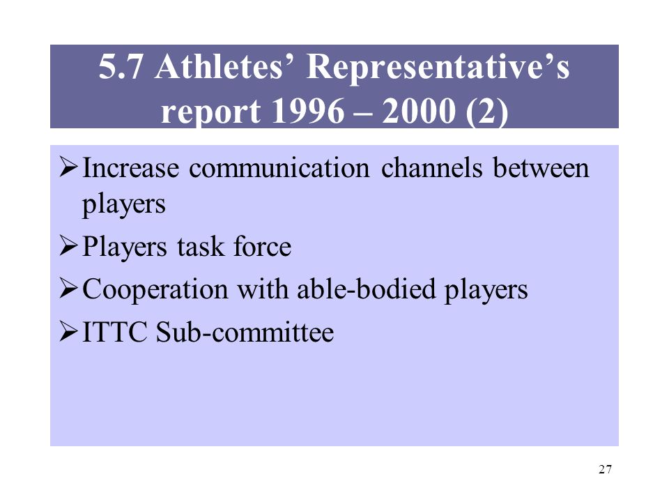 27 Increase communication channels between players Players task force Cooperation with able-bodied players ITTC Sub-committee 5.7 Athletes Representat