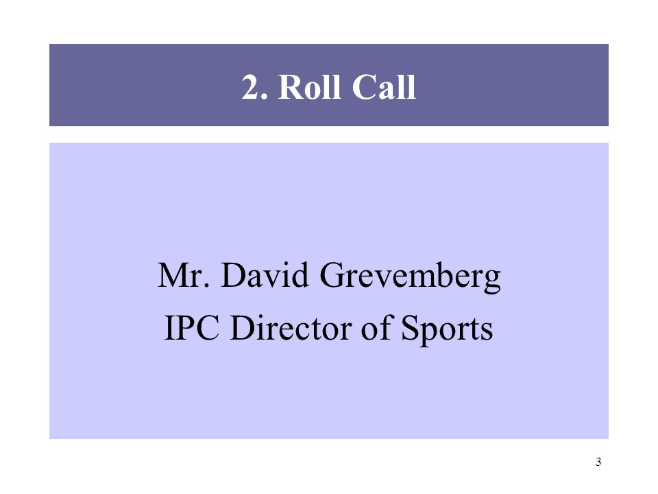 3 2. Roll Call Mr. David Grevemberg IPC Director of Sports
