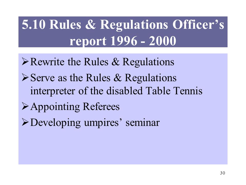 30 5.10 Rules & Regulations Officers report 1996 - 2000 Rewrite the Rules & Regulations Serve as the Rules & Regulations interpreter of the disabled Table Tennis Appointing Referees Developing umpires seminar