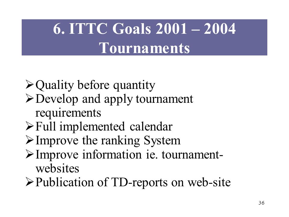 36 6. ITTC Goals 2001 – 2004 Tournaments Quality before quantity Develop and apply tournament requirements Full implemented calendar Improve the ranki