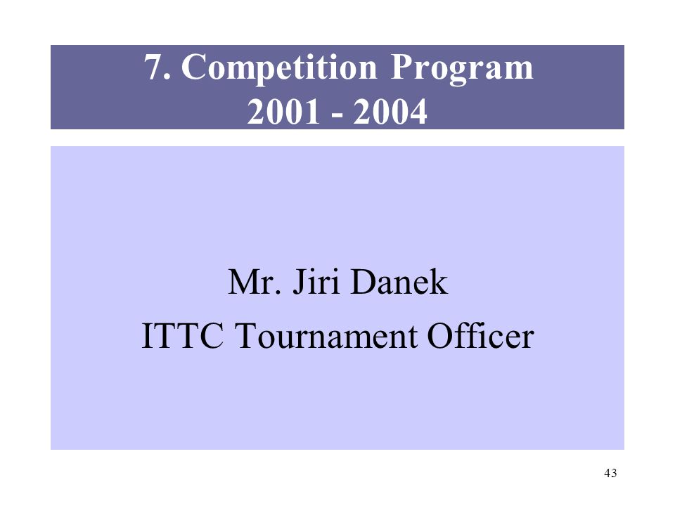 43 7. Competition Program 2001 - 2004 Mr. Jiri Danek ITTC Tournament Officer