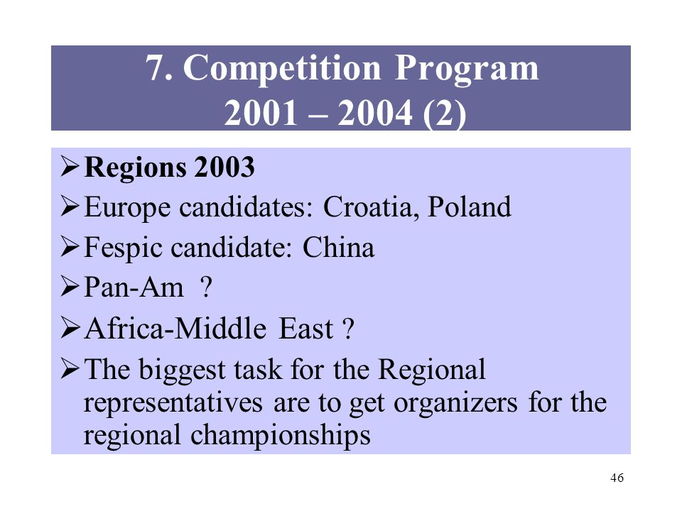 46 Regions 2003 Europe candidates: Croatia, Poland Fespic candidate: China Pan-Am ? Africa-Middle East ? The biggest task for the Regional representat