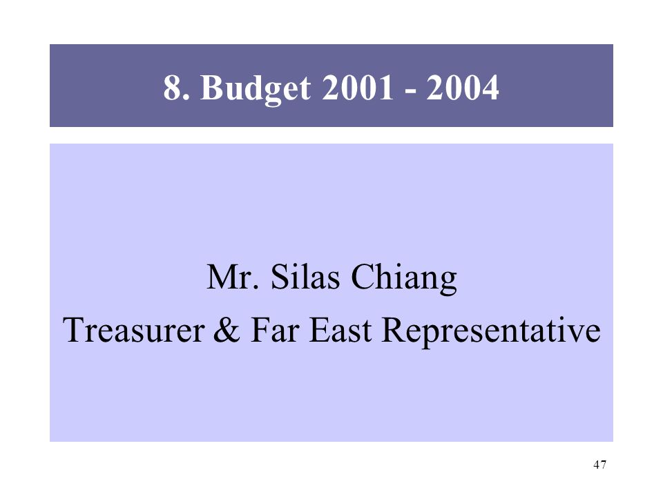47 8. Budget 2001 - 2004 Mr. Silas Chiang Treasurer & Far East Representative