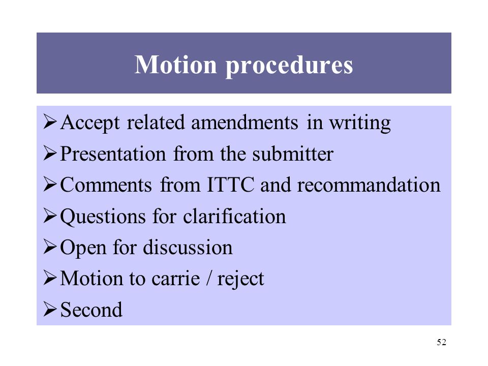 52 Motion procedures Accept related amendments in writing Presentation from the submitter Comments from ITTC and recommandation Questions for clarification Open for discussion Motion to carrie / reject Second