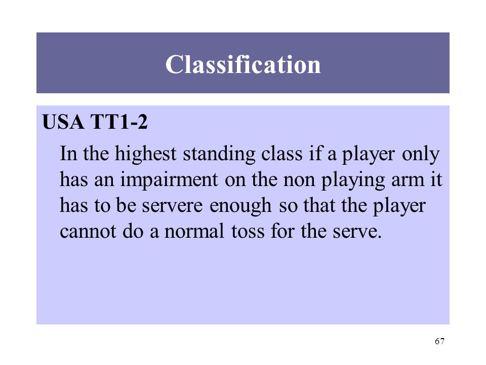 67 Classification USA TT1-2 In the highest standing class if a player only has an impairment on the non playing arm it has to be servere enough so that the player cannot do a normal toss for the serve.