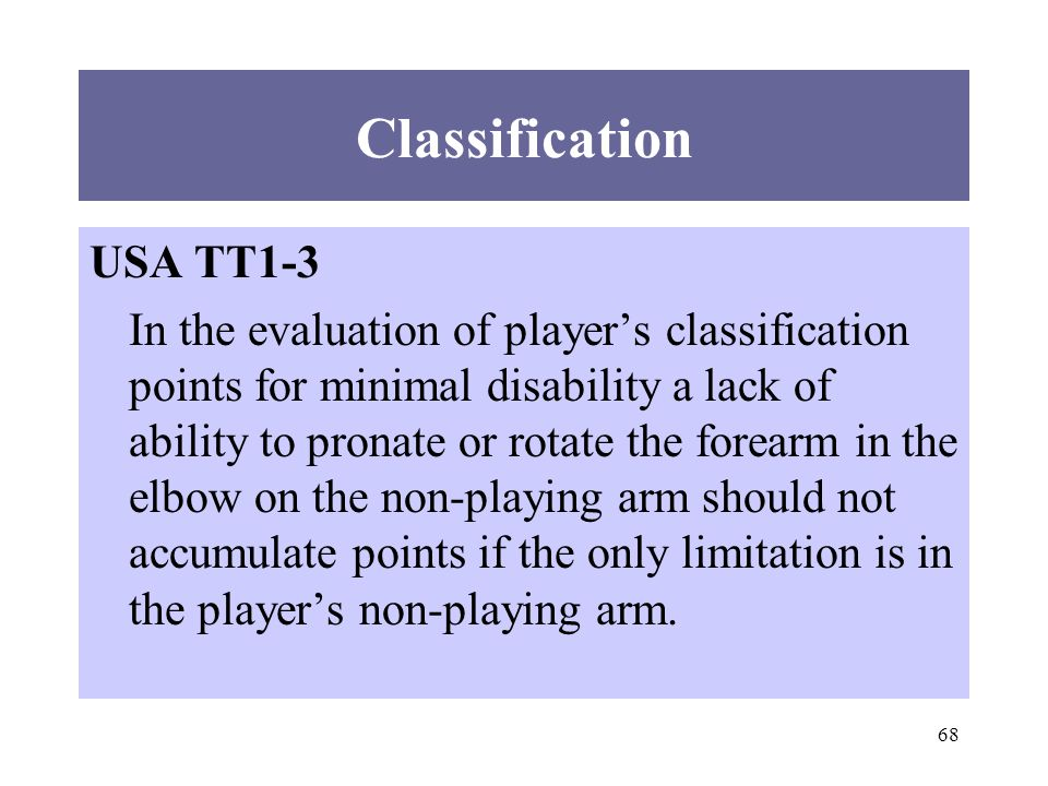 68 Classification USA TT1-3 In the evaluation of players classification points for minimal disability a lack of ability to pronate or rotate the forearm in the elbow on the non-playing arm should not accumulate points if the only limitation is in the players non-playing arm.