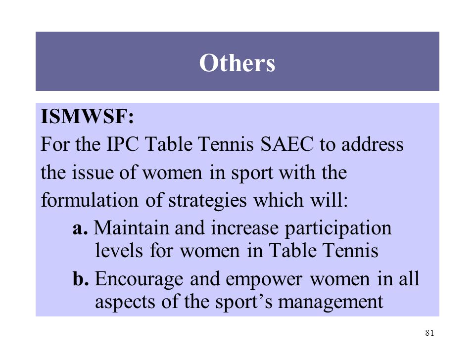 81 Others ISMWSF: For the IPC Table Tennis SAEC to address the issue of women in sport with the formulation of strategies which will: a.