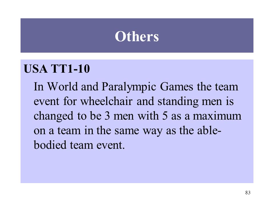 83 Others USA TT1-10 In World and Paralympic Games the team event for wheelchair and standing men is changed to be 3 men with 5 as a maximum on a team in the same way as the able- bodied team event.