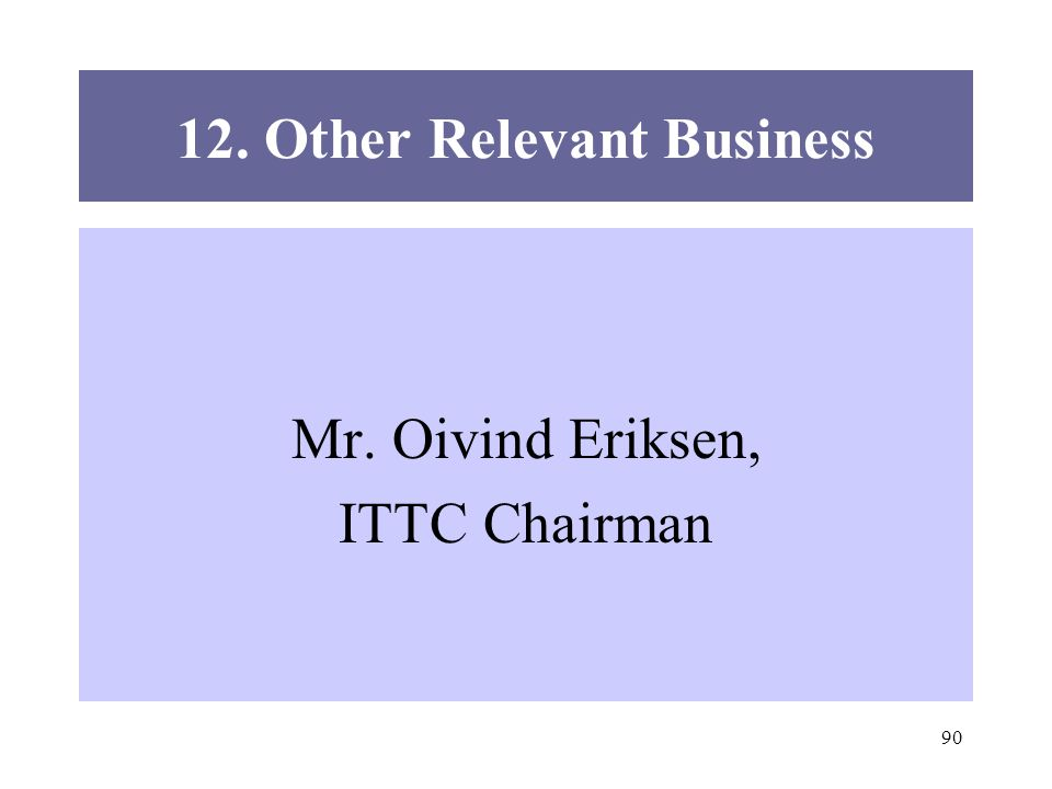 90 12. Other Relevant Business Mr. Oivind Eriksen, ITTC Chairman