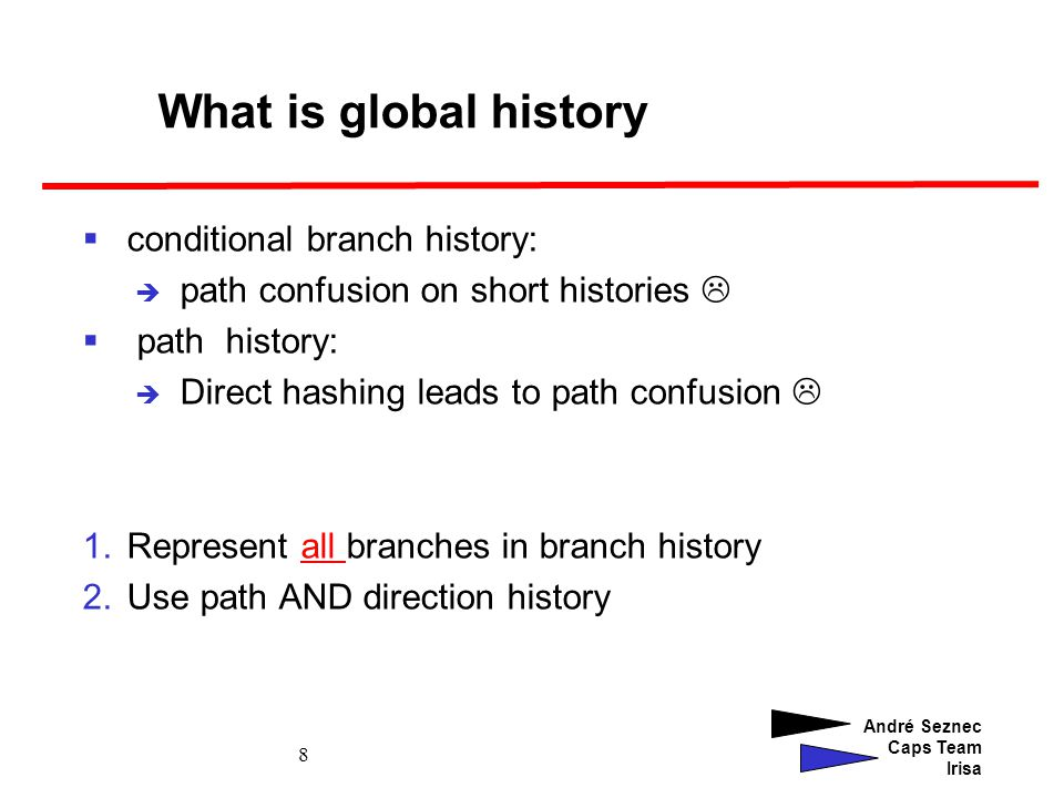 André Seznec Caps Team Irisa 9 Using a kernel history and a user history Traces mix user and kernel activities: Kernel activity after exception Global history pollution Solution: use two separate global histories User history is updated only in user mode Kernel history is updated in both modes