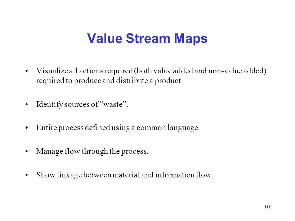 10 Value Stream Maps Visualize all actions required (both value added and non-value added) required to produce and distribute a product. Identify sour