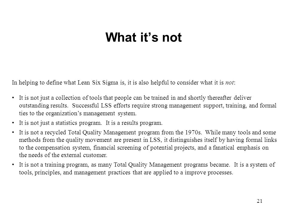 21 What its not In helping to define what Lean Six Sigma is, it is also helpful to consider what it is not: It is not just a collection of tools that