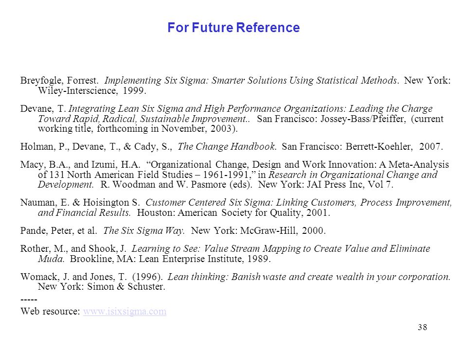 38 For Future Reference Breyfogle, Forrest. Implementing Six Sigma: Smarter Solutions Using Statistical Methods. New York: Wiley-Interscience, 1999. D