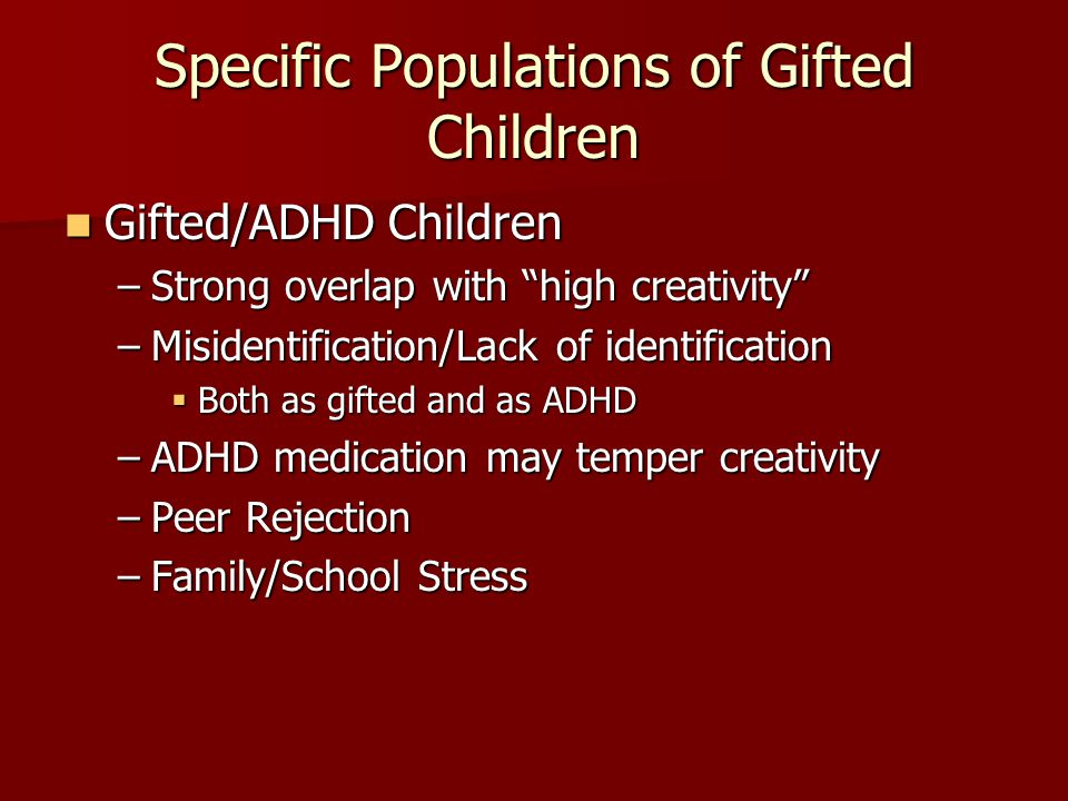 Specific Populations of Gifted Children Gifted/ADHD Children Gifted/ADHD Children –Strong overlap with high creativity –Misidentification/Lack of iden