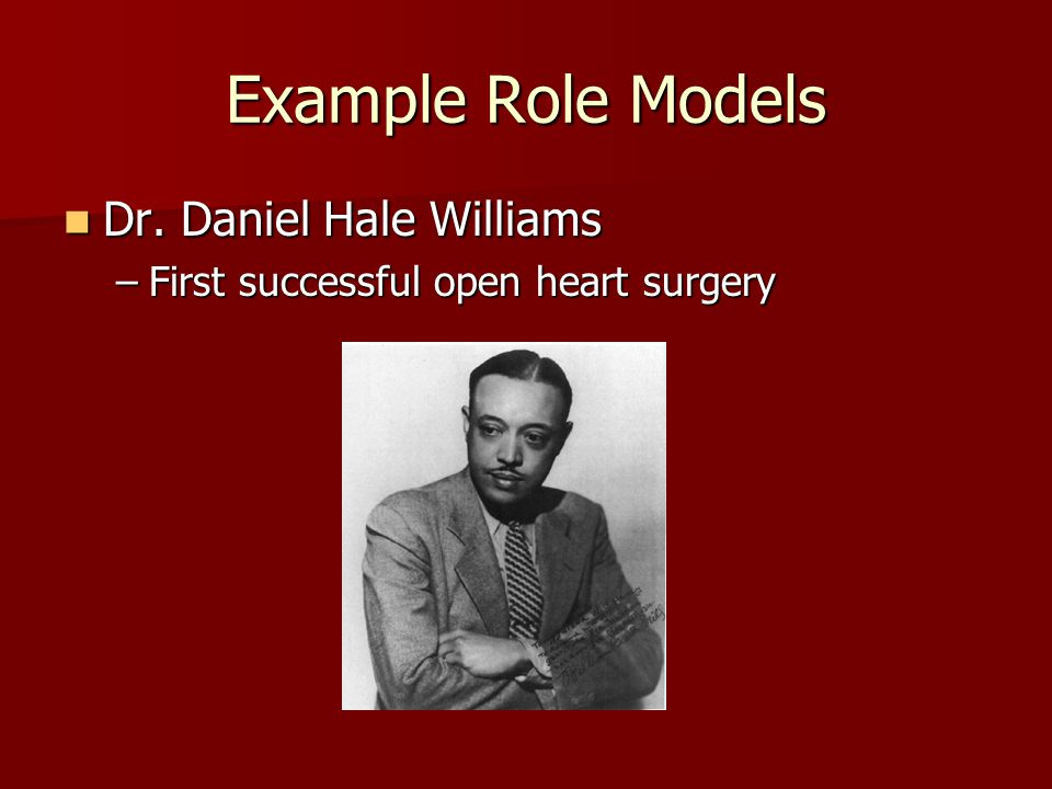 Example Role Models Dr. Daniel Hale Williams Dr. Daniel Hale Williams –First successful open heart surgery