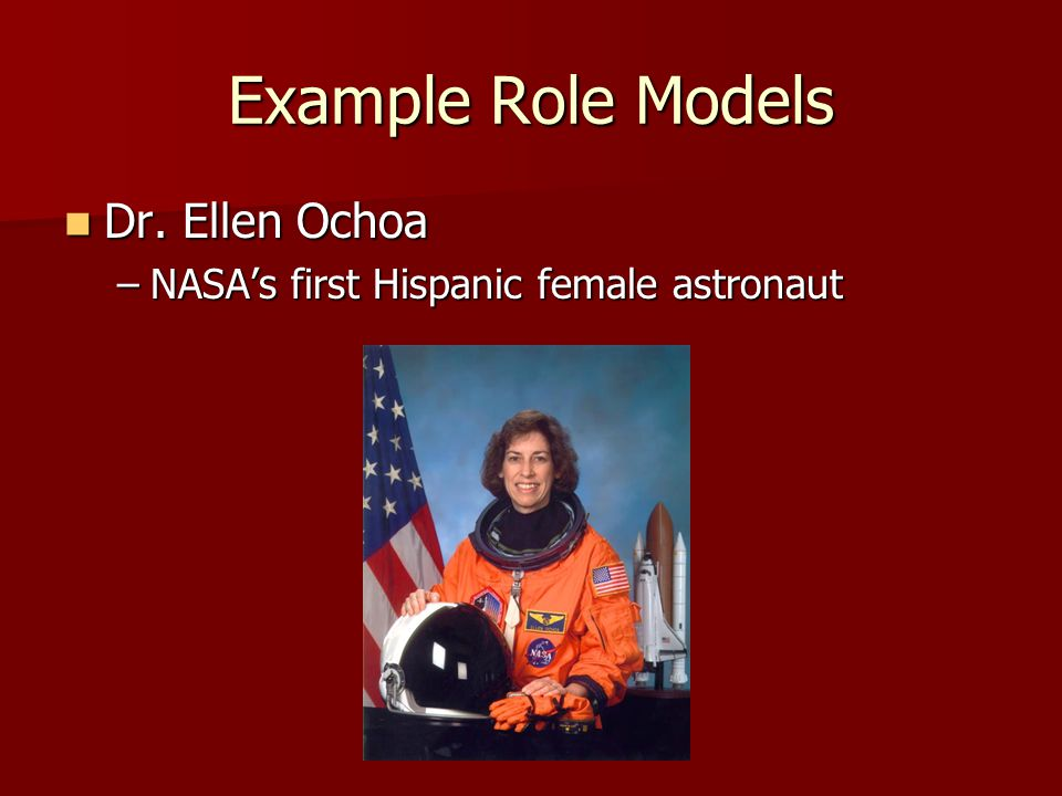 Example Role Models Dr. Ellen Ochoa Dr. Ellen Ochoa –NASAs first Hispanic female astronaut