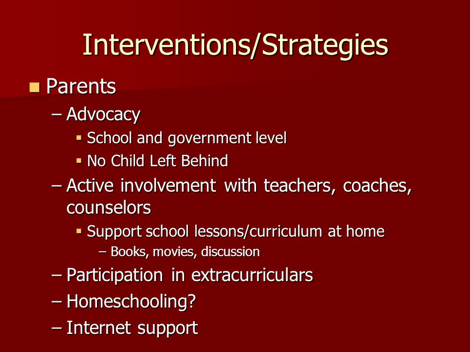 Interventions/Strategies Parents Parents –Advocacy School and government level School and government level No Child Left Behind No Child Left Behind –