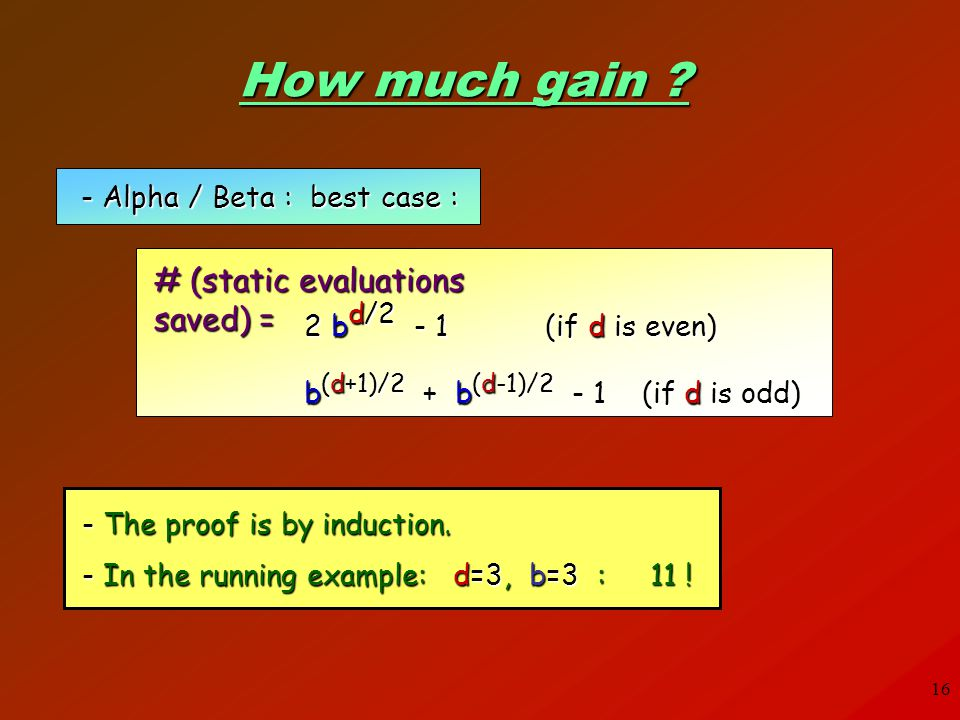 16 # (static evaluations saved) = How much gain ? - Alpha / Beta : best case : 2 b d/2 - 1 (if d is even) b (d+1)/2 + b (d-1)/2 - 1 (if d is odd) - Th