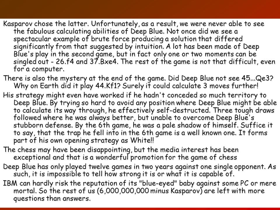 34 Kasparov chose the latter. Unfortunately, as a result, we were never able to see the fabulous calculating abilities of Deep Blue. Not once did we s