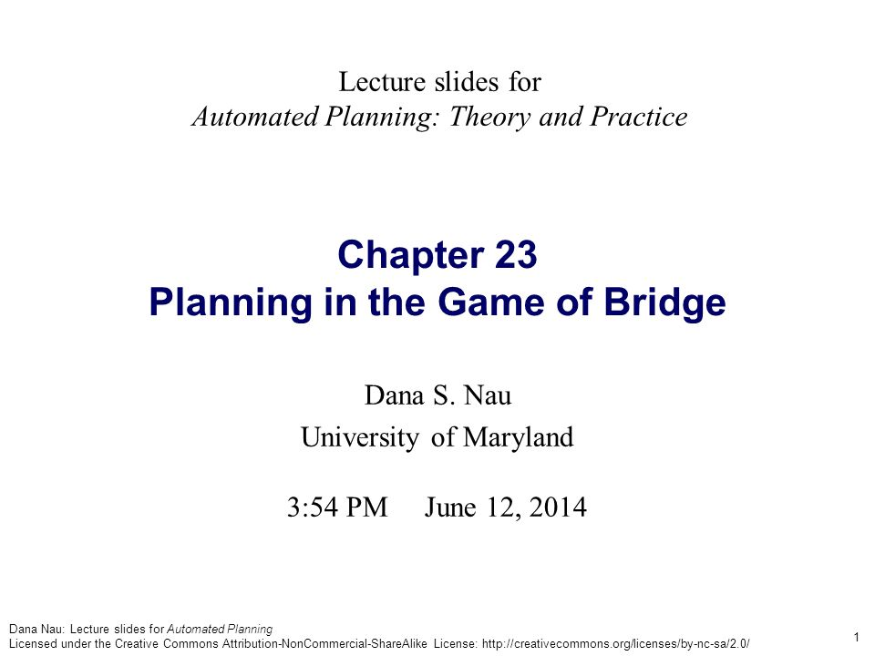 Dana Nau: Lecture slides for Automated Planning Licensed under the Creative Commons Attribution-NonCommercial-ShareAlike License: http://creativecommons.org/licenses/by-nc-sa/2.0/ 1 Chapter 23 Planning in the Game of Bridge Dana S.