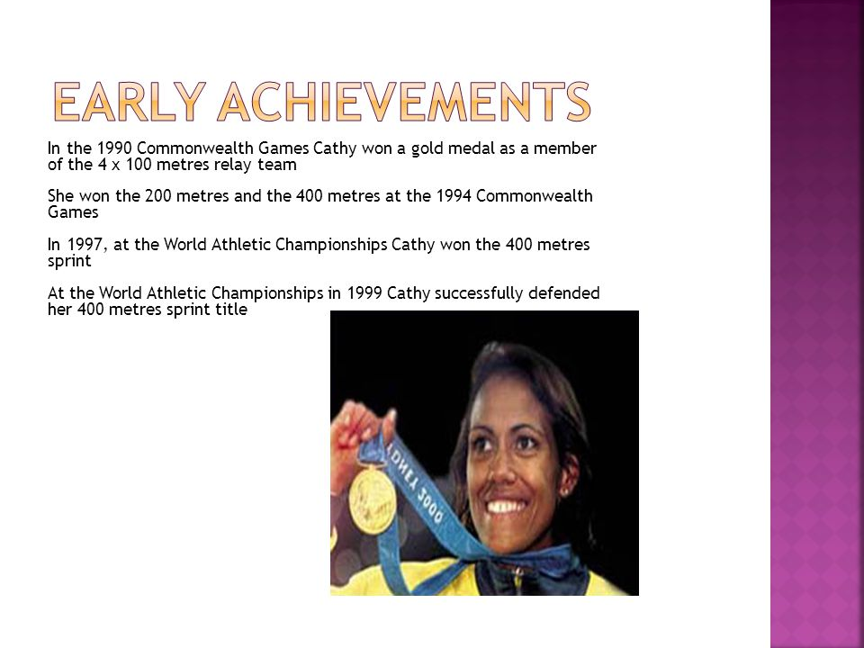 In the 1990 Commonwealth Games Cathy won a gold medal as a member of the 4 x 100 metres relay team She won the 200 metres and the 400 metres at the 1994 Commonwealth Games In 1997, at the World Athletic Championships Cathy won the 400 metres sprint At the World Athletic Championships in 1999 Cathy successfully defended her 400 metres sprint title