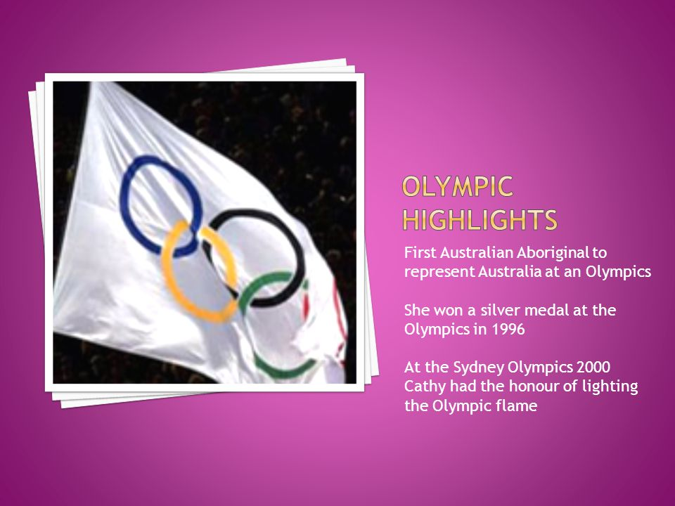 First Australian Aboriginal to represent Australia at an Olympics She won a silver medal at the Olympics in 1996 At the Sydney Olympics 2000 Cathy had the honour of lighting the Olympic flame