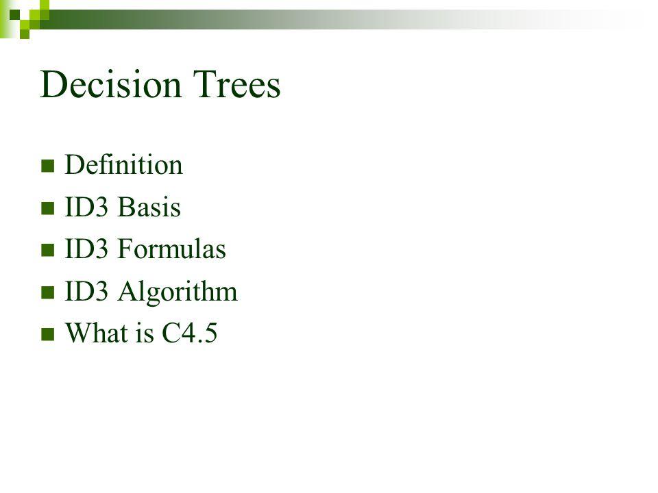 Decision Trees Definition ID3 Basis ID3 Formulas ID3 Algorithm What is C4.5