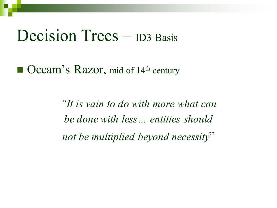 Decision Trees – ID3 Basis Occams Razor, mid of 14 th century It is vain to do with more what can be done with less… entities should not be multiplied beyond necessity