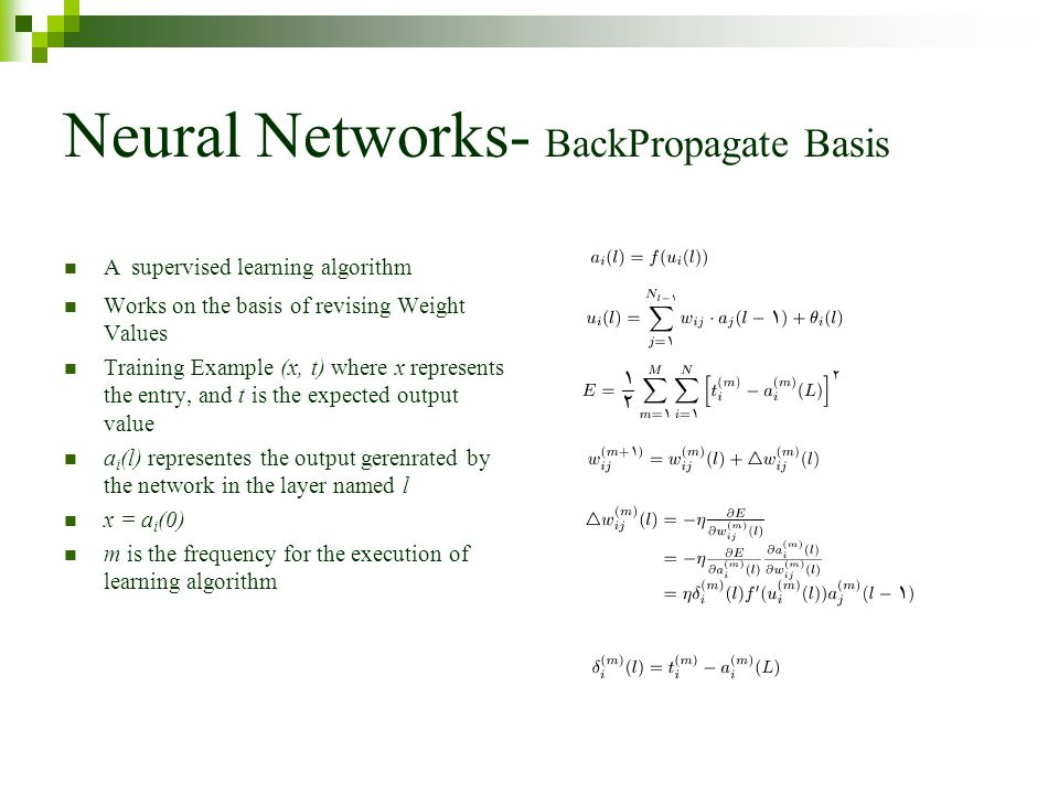 Neural Networks- BackPropagate Basis A supervised learning algorithm Works on the basis of revising Weight Values Training Example (x, t) where x represents the entry, and t is the expected output value a i (l) representes the output gerenrated by the network in the layer named l x = a i (0) m is the frequency for the execution of learning algorithm