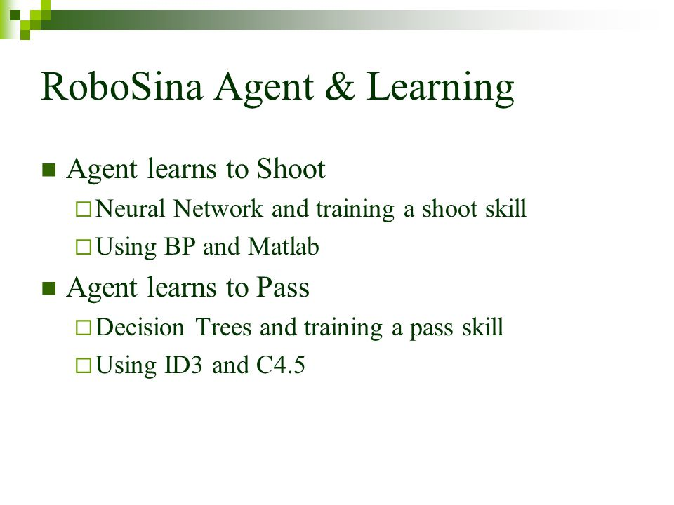 RoboSina Agent & Learning Agent learns to Shoot Neural Network and training a shoot skill Using BP and Matlab Agent learns to Pass Decision Trees and training a pass skill Using ID3 and C4.5