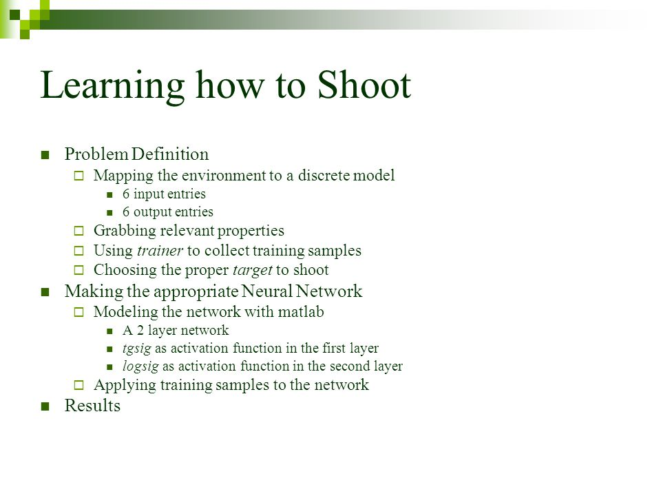 Learning how to Shoot Problem Definition Mapping the environment to a discrete model 6 input entries 6 output entries Grabbing relevant properties Using trainer to collect training samples Choosing the proper target to shoot Making the appropriate Neural Network Modeling the network with matlab A 2 layer network tgsig as activation function in the first layer logsig as activation function in the second layer Applying training samples to the network Results