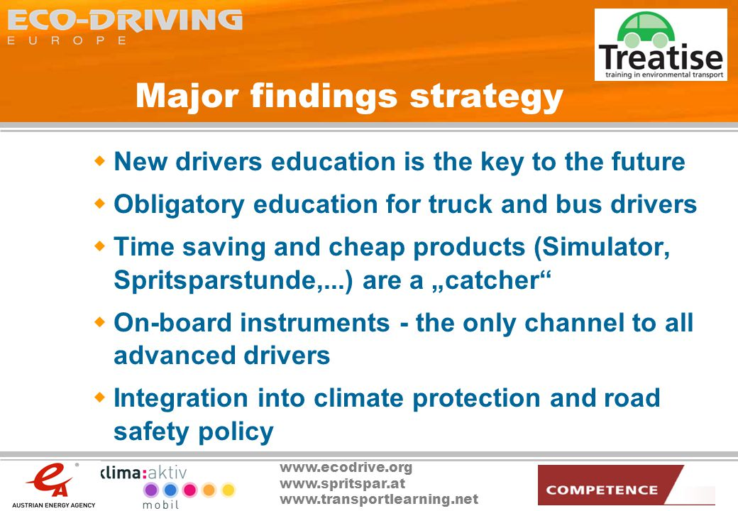 www.ecodrive.org www.spritspar.at www.transportlearning.net Major findings strategy New drivers education is the key to the future Obligatory education for truck and bus drivers Time saving and cheap products (Simulator, Spritsparstunde,...) are a catcher On-board instruments - the only channel to all advanced drivers Integration into climate protection and road safety policy