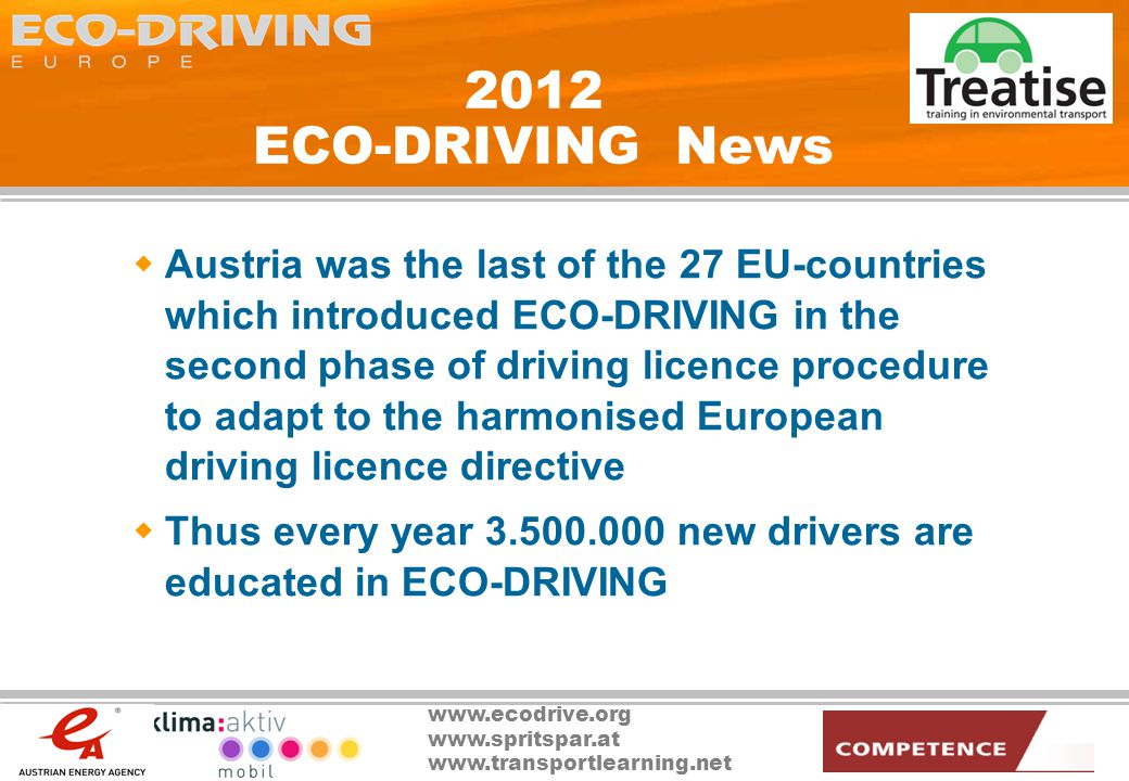 www.ecodrive.org www.spritspar.at www.transportlearning.net 2012 ECO-DRIVING News Austria was the last of the 27 EU-countries which introduced ECO-DRIVING in the second phase of driving licence procedure to adapt to the harmonised European driving licence directive Thus every year 3.500.000 new drivers are educated in ECO-DRIVING
