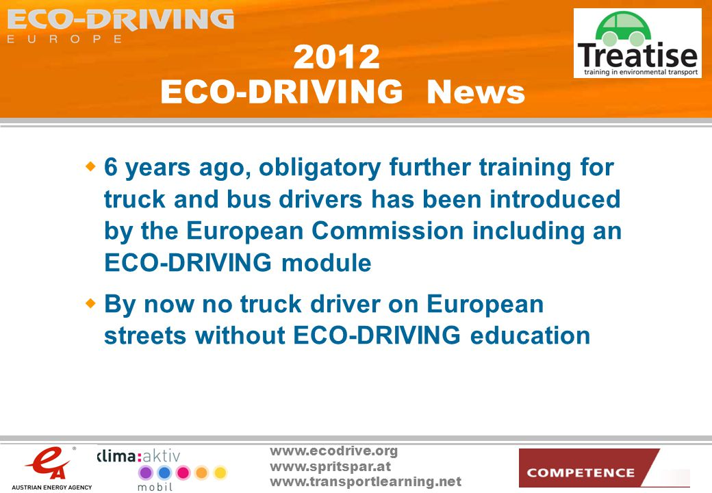 www.ecodrive.org www.spritspar.at www.transportlearning.net 2012 ECO-DRIVING News 6 years ago, obligatory further training for truck and bus drivers has been introduced by the European Commission including an ECO-DRIVING module By now no truck driver on European streets without ECO-DRIVING education