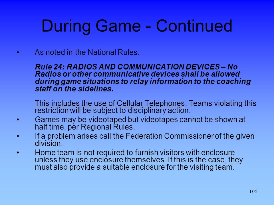 105 During Game - Continued As noted in the National Rules: Rule 24: RADIOS AND COMMUNICATION DEVICES – No Radios or other communicative devices shall be allowed during game situations to relay information to the coaching staff on the sidelines.