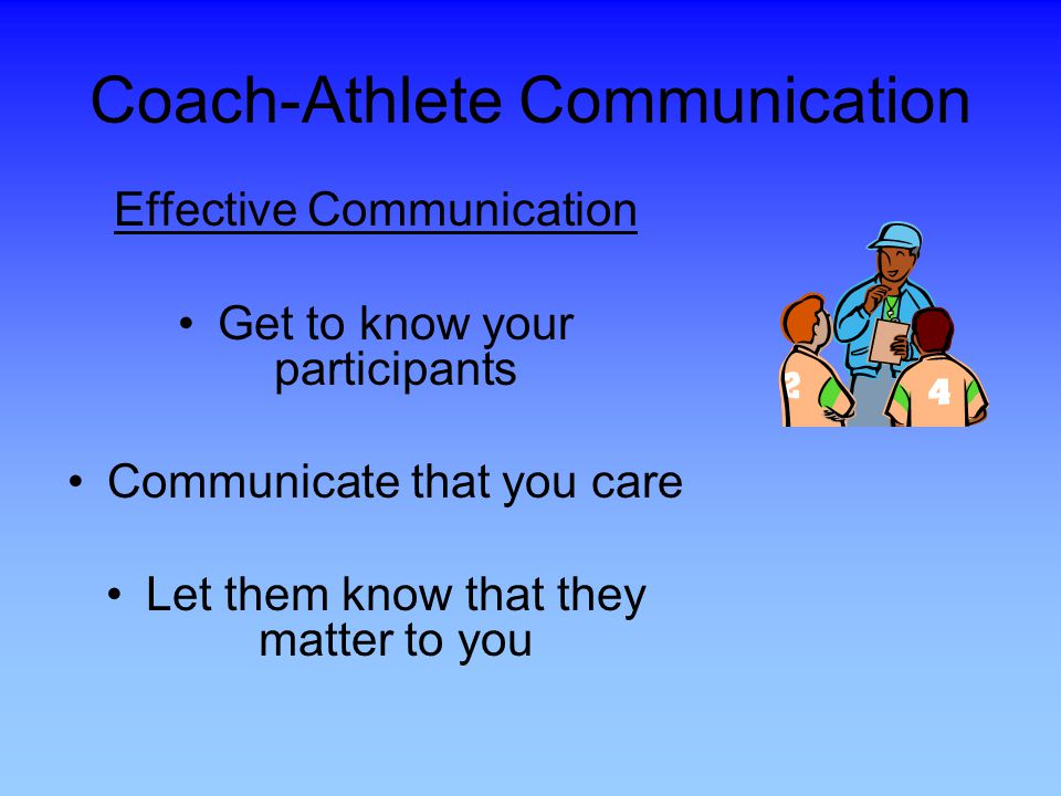 Coach-Athlete Communication Effective Communication Get to know your participants Communicate that you care Let them know that they matter to you