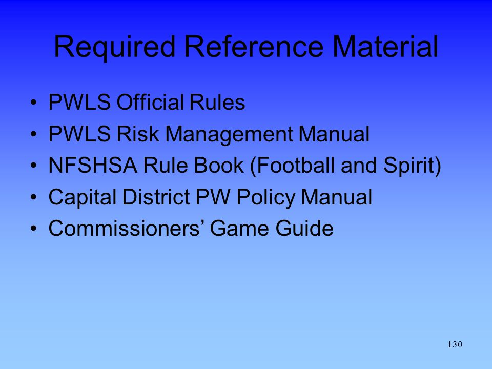 130 Required Reference Material PWLS Official Rules PWLS Risk Management Manual NFSHSA Rule Book (Football and Spirit) Capital District PW Policy Manual Commissioners Game Guide