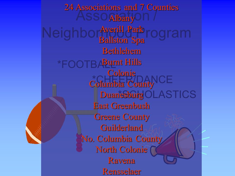 Association / Neighborhood Program *FOOTBALL *CHEER/DANCE *SCHOLASTICS 24 Associations and 7 Counties Albany Averill Park Ballston Spa Bethlehem Burnt Hills Colonie Columbia County Duanesburg East Greenbush Greene County Guilderland No.