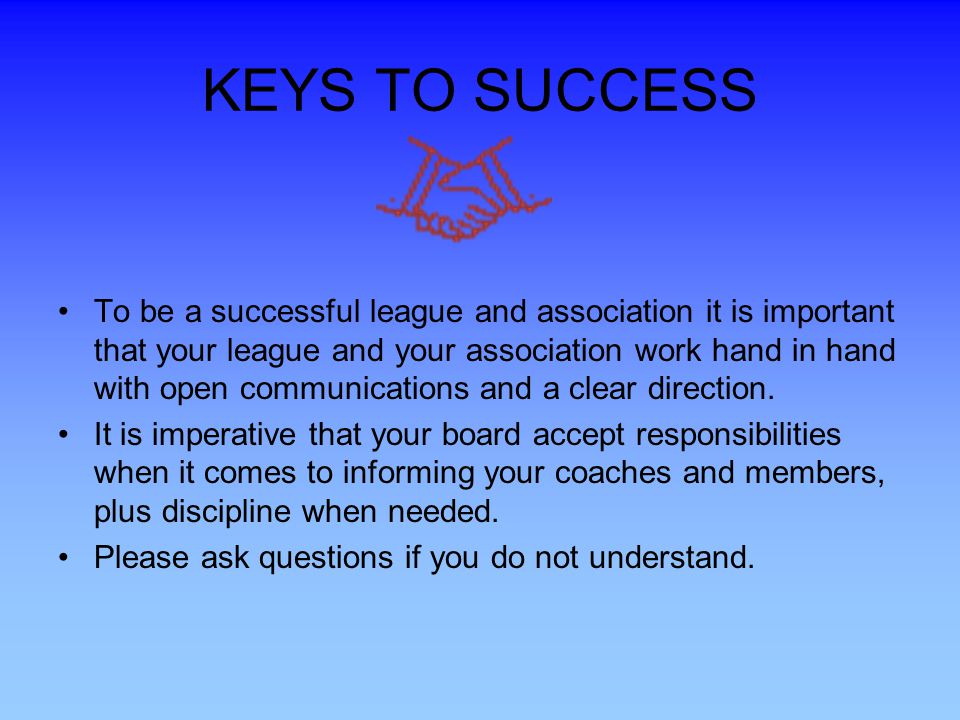 KEYS TO SUCCESS To be a successful league and association it is important that your league and your association work hand in hand with open communications and a clear direction.
