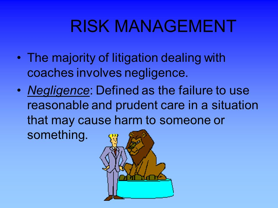 RISK MANAGEMENT The majority of litigation dealing with coaches involves negligence.