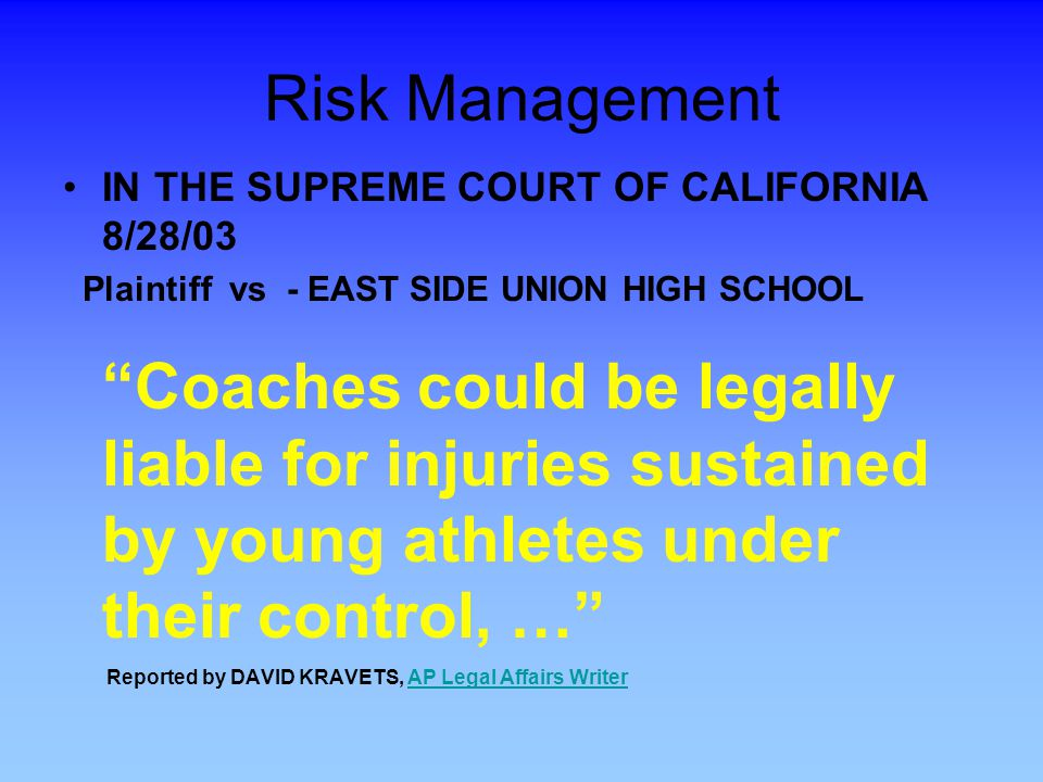 Risk Management IN THE SUPREME COURT OF CALIFORNIA 8/28/03 Plaintiff vs - EAST SIDE UNION HIGH SCHOOL Coaches could be legally liable for injuries sustained by young athletes under their control, … Reported by DAVID KRAVETS, AP Legal Affairs WriterAP Legal Affairs Writer